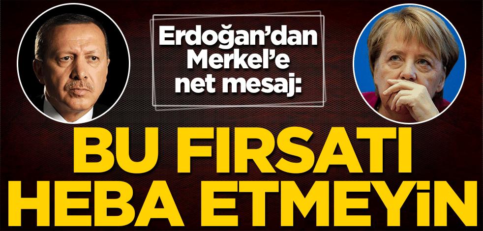 Cumhurbaşkanı Erdoğan'dan Angela Merkel'e net mesaj: Bu fırsatı heba etmeyin